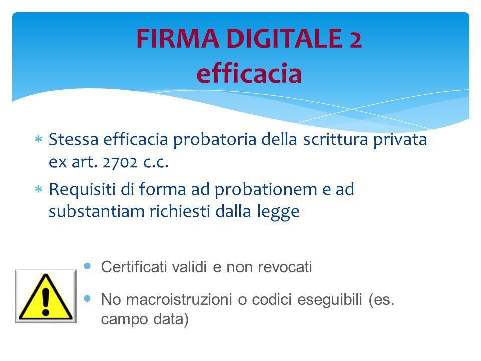 FIRMA DIGITALE 2 efficacia  Stessa efficacia probatoria della scrittura privata ex art. 2702 c.c.  Requisiti di forma ad probationem e ad substantia