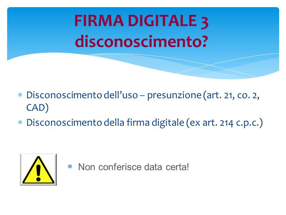 FIRMA DIGITALE 3 disconoscimento?  Disconoscimento dell'uso – presunzione (art. 21, co. 2, CAD)  Disconoscimento della firma digitale (ex art. 214 c