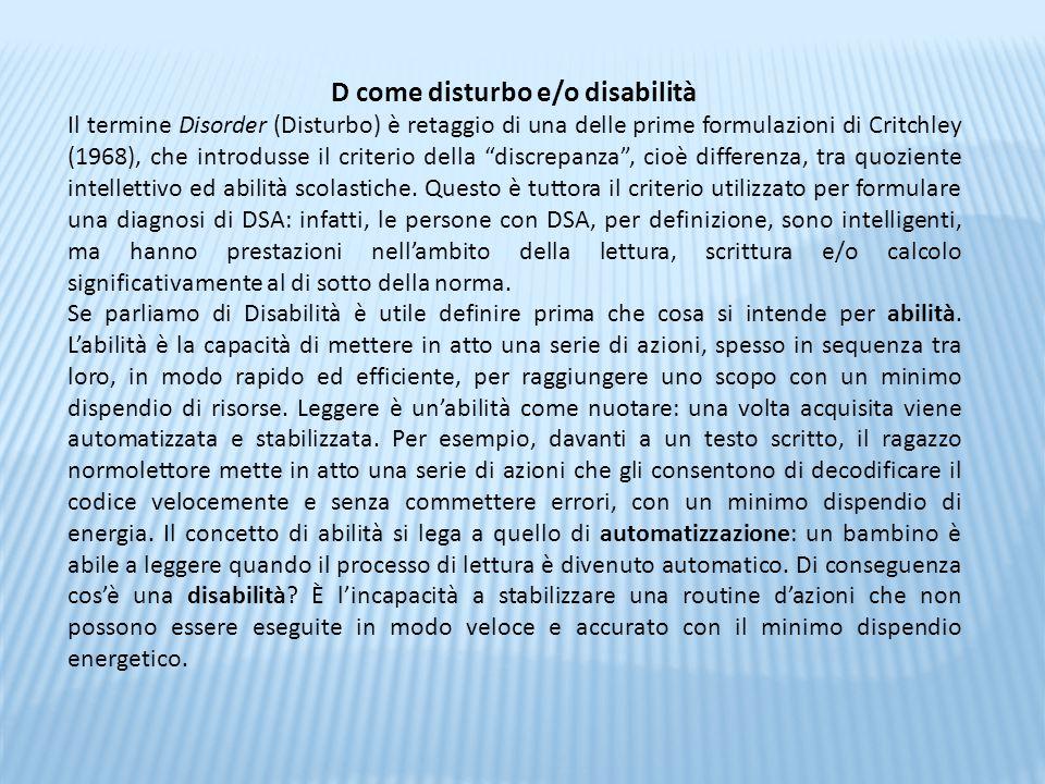 D come disturbo e/o disabilità Il termine Disorder (Disturbo) è retaggio di una delle prime formulazioni di Critchley (1968), che introdusse il criter