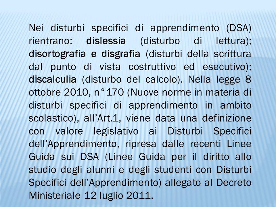 Nei disturbi specifici di apprendimento (DSA) rientrano: dislessia (disturbo di lettura); disortografia e disgrafia (disturbi della scrittura dal punt