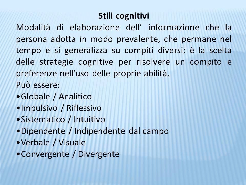 Stili cognitivi Modalità di elaborazione dell' informazione che la persona adotta in modo prevalente, che permane nel tempo e si generalizza su compit