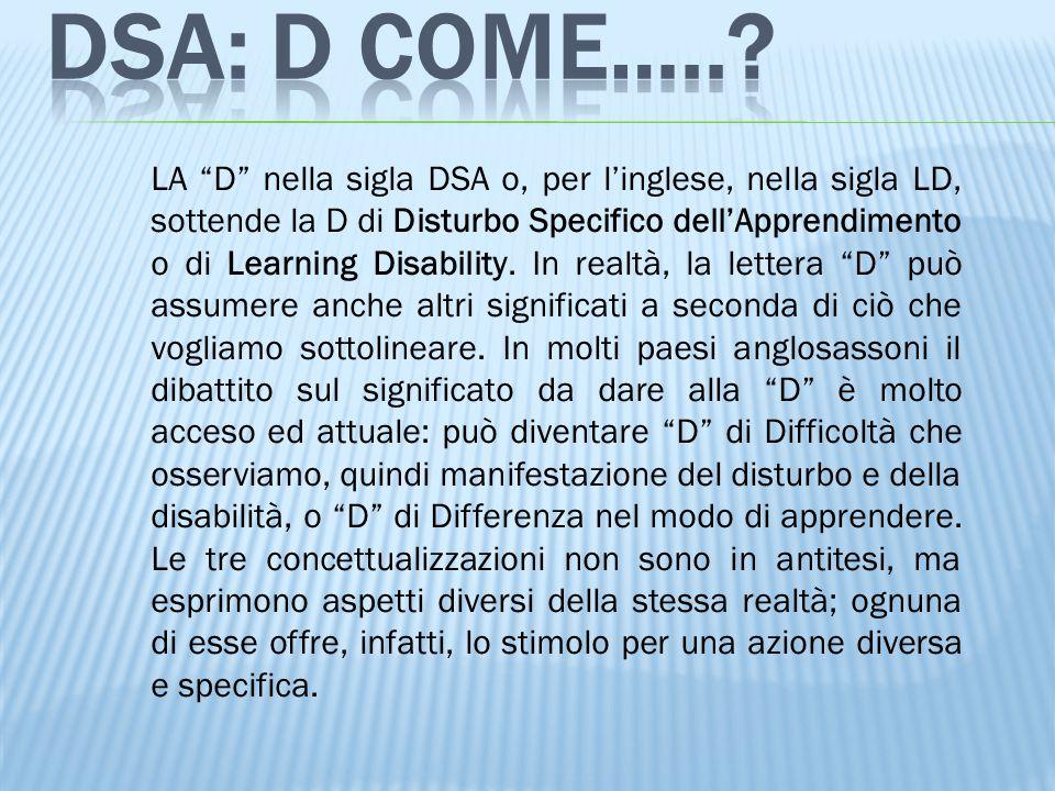 """LA """"D"""" nella sigla DSA o, per l'inglese, nella sigla LD, sottende la D di Disturbo Specifico dell'Apprendimento o di Learning Disability. In realtà, l"""