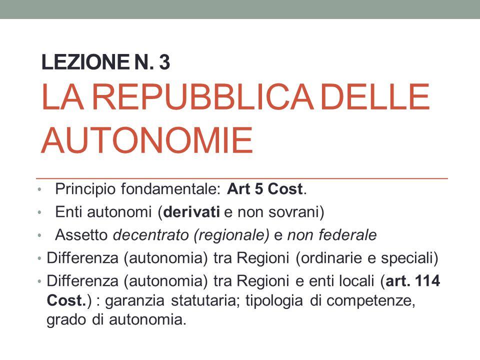 LEZIONE N. 3 LA REPUBBLICA DELLE AUTONOMIE Principio fondamentale: Art 5 Cost. Enti autonomi (derivati e non sovrani) Assetto decentrato (regionale) e