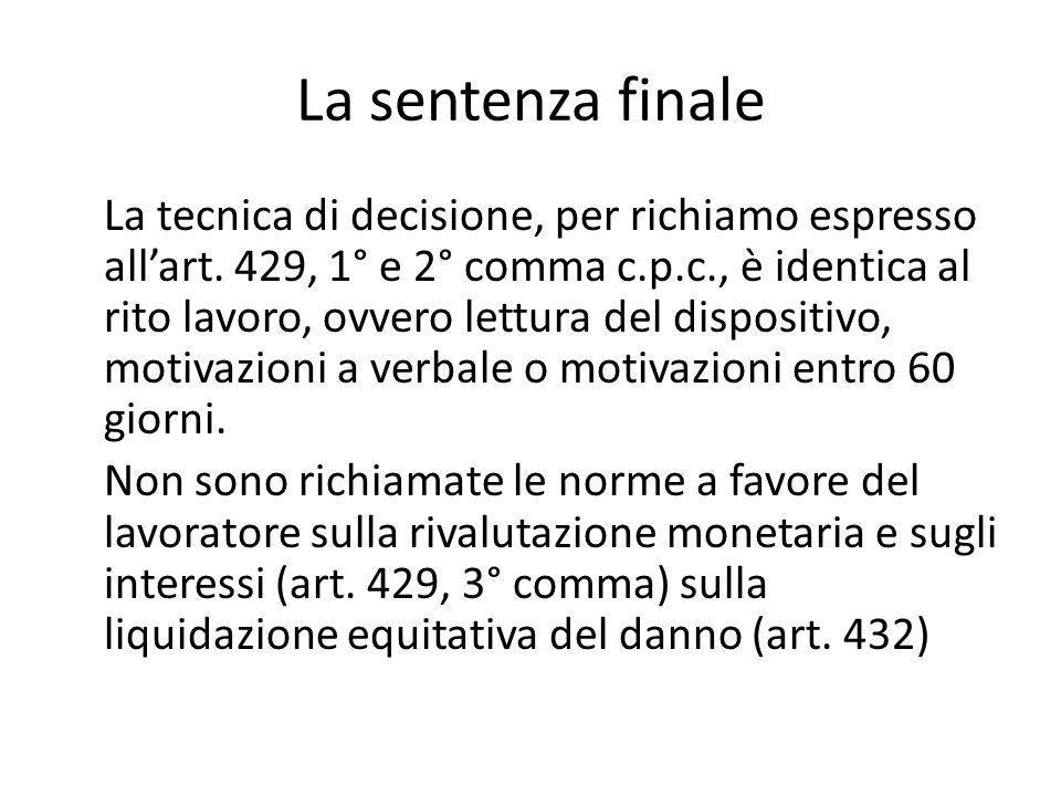 La sentenza finale La tecnica di decisione, per richiamo espresso all'art. 429, 1° e 2° comma c.p.c., è identica al rito lavoro, ovvero lettura del di