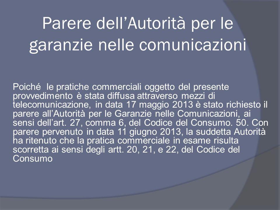 Poiché le pratiche commerciali oggetto del presente provvedimento è stata diffusa attraverso mezzi di telecomunicazione, in data 17 maggio 2013 è stato richiesto il parere all'Autorità per le Garanzie nelle Comunicazioni, ai sensi dell'art.