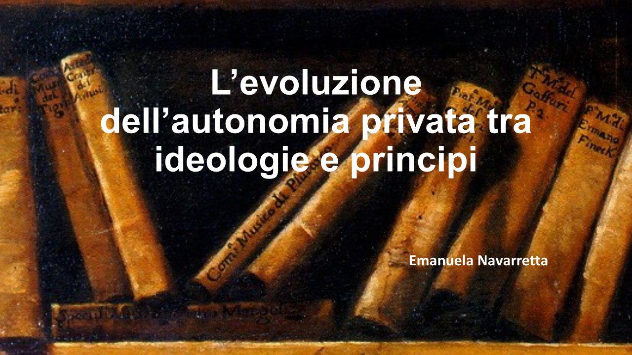 L'evoluzione dell'autonomia privata tra ideologie e principi Emanuela Navarretta