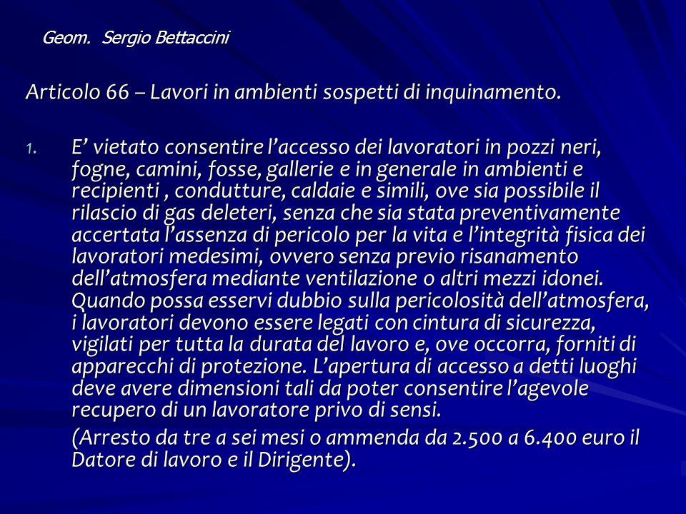 Geom. Sergio Bettaccini Articolo 66 – Lavori in ambienti sospetti di inquinamento. 1. E' vietato consentire l'accesso dei lavoratori in pozzi neri, fo