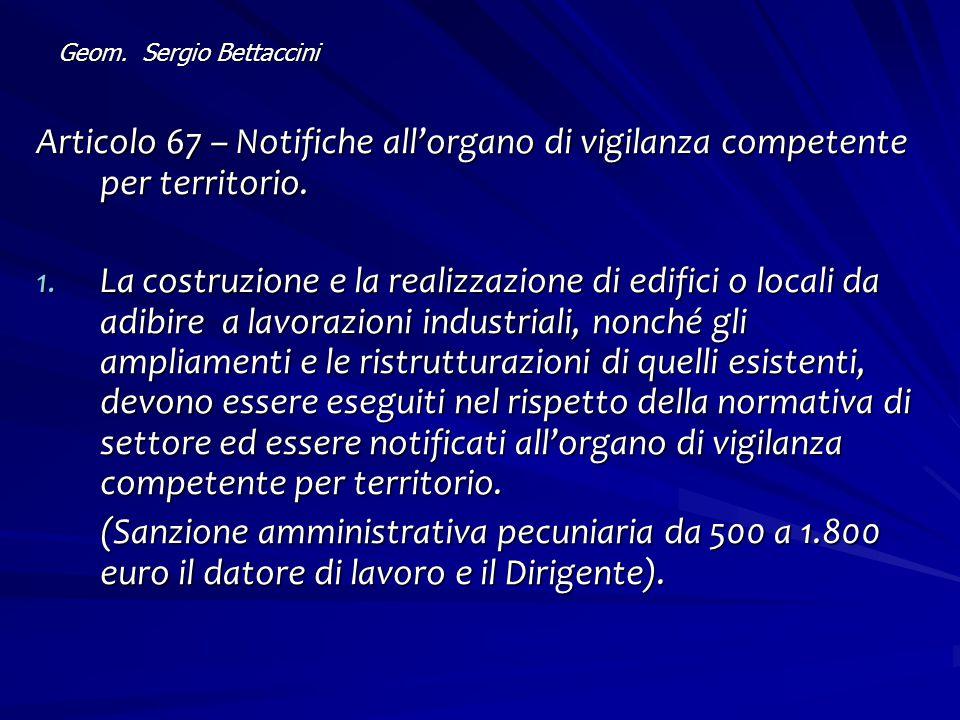 Geom. Sergio Bettaccini Articolo 67 – Notifiche all'organo di vigilanza competente per territorio. 1. La costruzione e la realizzazione di edifici o l