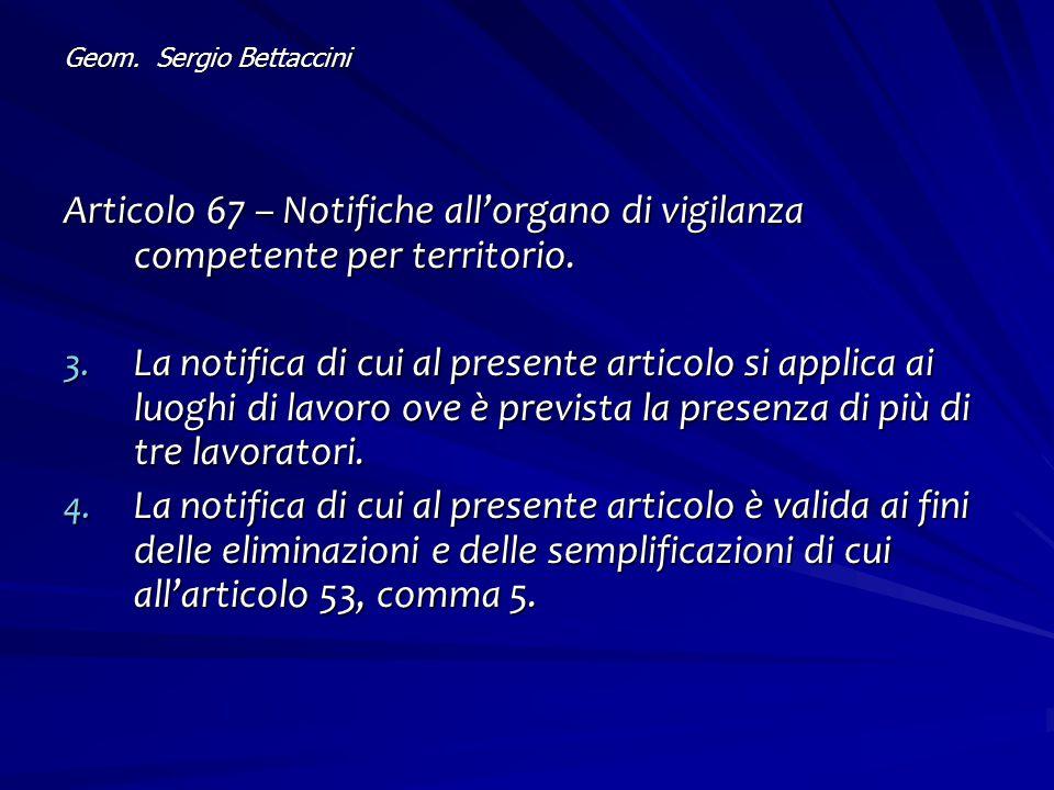 Geom. Sergio Bettaccini Articolo 67 – Notifiche all'organo di vigilanza competente per territorio. 3. La notifica di cui al presente articolo si appli