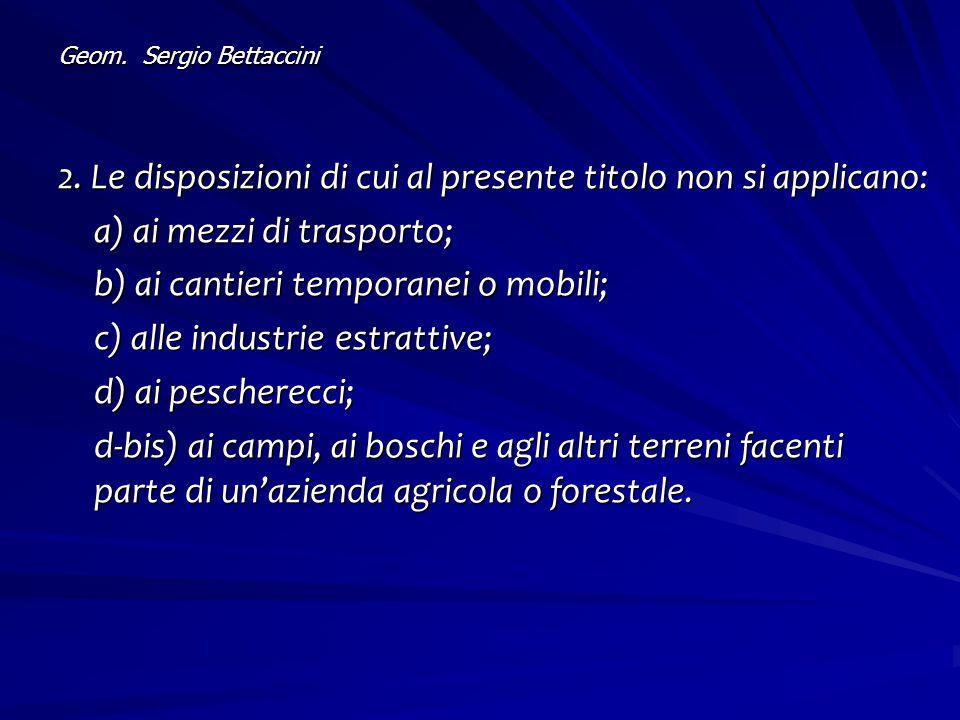 Geom. Sergio Bettaccini 2. Le disposizioni di cui al presente titolo non si applicano: a) ai mezzi di trasporto; b) ai cantieri temporanei o mobili; c