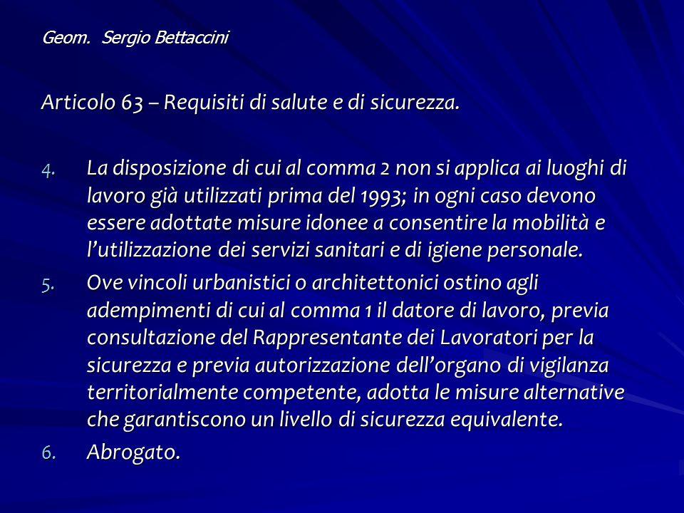 Geom. Sergio Bettaccini Articolo 63 – Requisiti di salute e di sicurezza. 4. La disposizione di cui al comma 2 non si applica ai luoghi di lavoro già