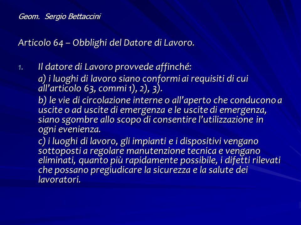 Geom. Sergio Bettaccini Articolo 64 – Obblighi del Datore di Lavoro. 1. Il datore di Lavoro provvede affinché: a) i luoghi di lavoro siano conformi ai