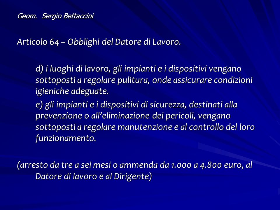 Geom. Sergio Bettaccini Articolo 64 – Obblighi del Datore di Lavoro. d) i luoghi di lavoro, gli impianti e i dispositivi vengano sottoposti a regolare