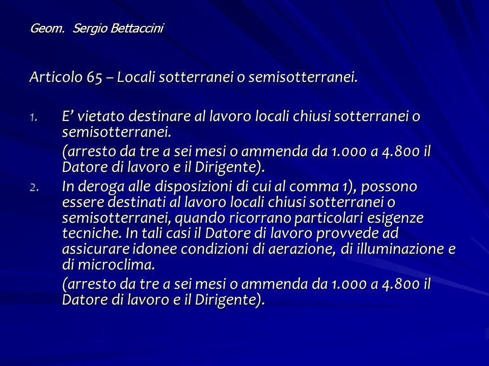 Geom. Sergio Bettaccini Articolo 65 – Locali sotterranei o semisotterranei. 1. E' vietato destinare al lavoro locali chiusi sotterranei o semisotterra