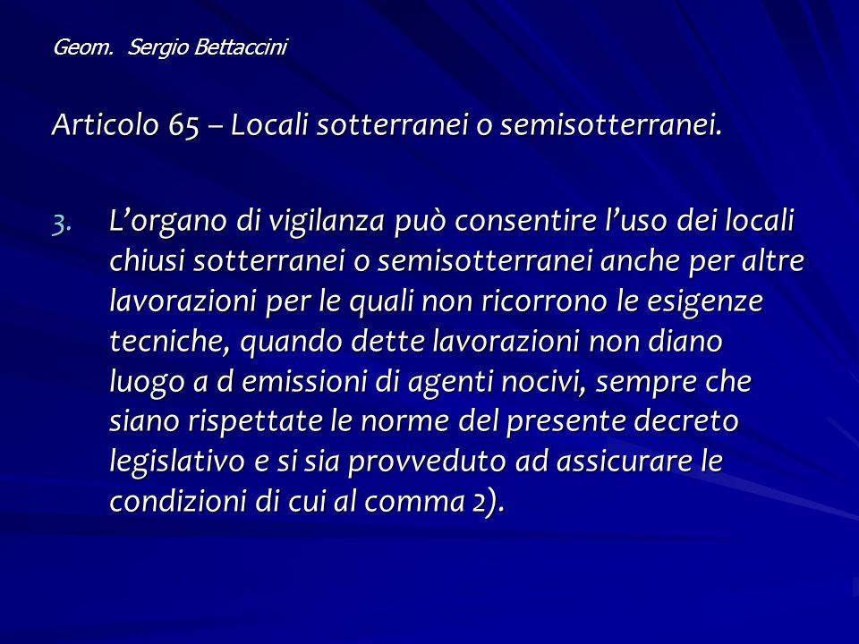 Geom. Sergio Bettaccini Articolo 65 – Locali sotterranei o semisotterranei. 3. L'organo di vigilanza può consentire l'uso dei locali chiusi sotterrane