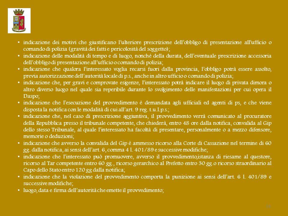 indicazione dei motivi che giustificano l'ulteriore prescrizione dell'obbligo di presentazione all'ufficio o comando di polizia (gravità dei fatti e pericolosità del soggetto); indicazione delle modalità di tempo e di luogo, nonché della durata, dell'eventuale prescrizione accessoria dell'obbligo di presentazione all'ufficio o comando di polizia; indicazione che qualora l'interessato voglia recarsi fuori dalla provincia, l'obbligo potrà essere assolto, previa autorizzazione dell'autorità locale di p.s., anche in altro ufficio o comando di polizia; indicazione che, per gravi e comprovate esigenze, l'interessato potrà indicare il luogo di privata dimora o altro diverso luogo nel quale sia reperibile durante lo svolgimento delle manifestazioni per cui opera il Daspo; indicazione che l'esecuzione del provvedimento è demandata agli ufficiali ed agenti di ps, e che viene disposta la notifica con le modalità di cui all'art.