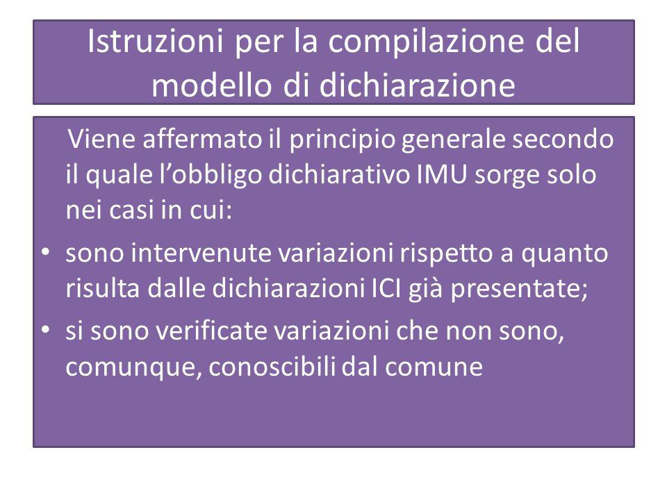 Istruzioni per la compilazione del modello di dichiarazione Viene affermato il principio generale secondo il quale l'obbligo dichiarativo IMU sorge solo nei casi in cui: sono intervenute variazioni rispetto a quanto risulta dalle dichiarazioni ICI già presentate; si sono verificate variazioni che non sono, comunque, conoscibili dal comune