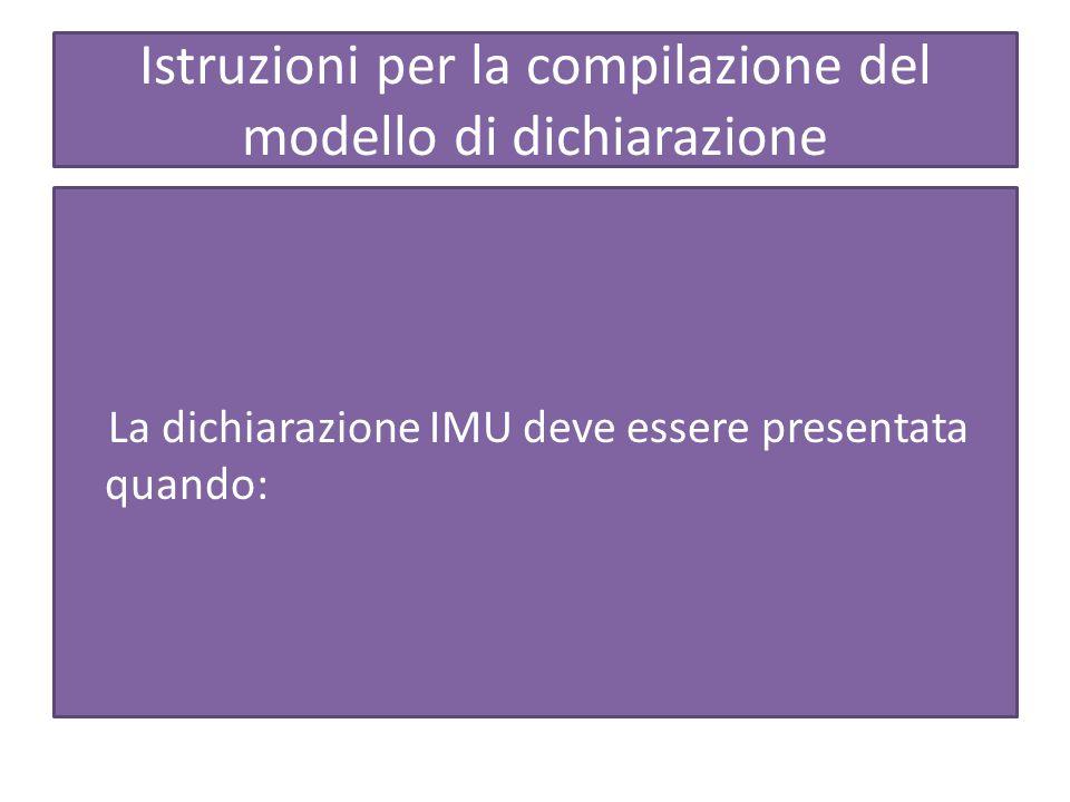 Istruzioni per la compilazione del modello di dichiarazione La dichiarazione IMU deve essere presentata quando: