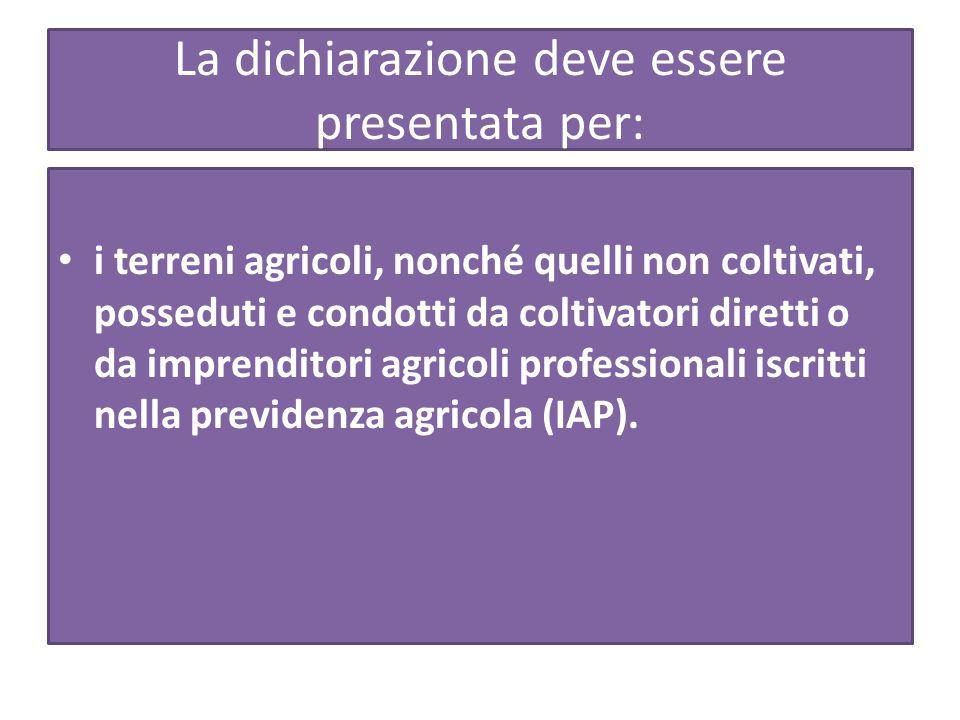 La dichiarazione deve essere presentata per: i terreni agricoli, nonché quelli non coltivati, posseduti e condotti da coltivatori diretti o da imprenditori agricoli professionali iscritti nella previdenza agricola (IAP).