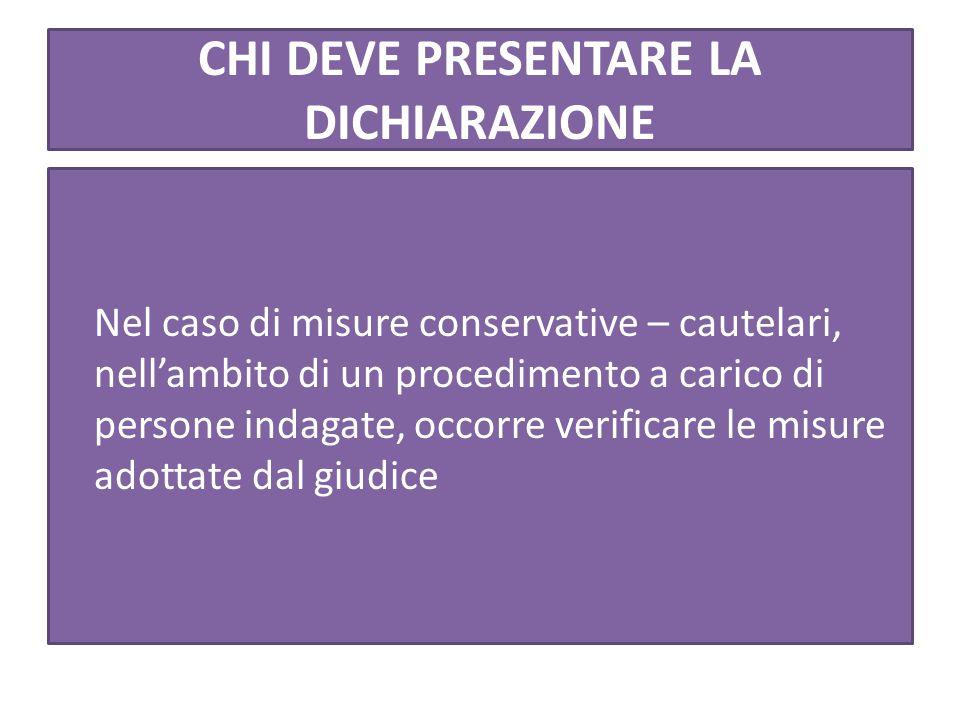 CHI DEVE PRESENTARE LA DICHIARAZIONE Nel caso di misure conservative – cautelari, nell'ambito di un procedimento a carico di persone indagate, occorre verificare le misure adottate dal giudice