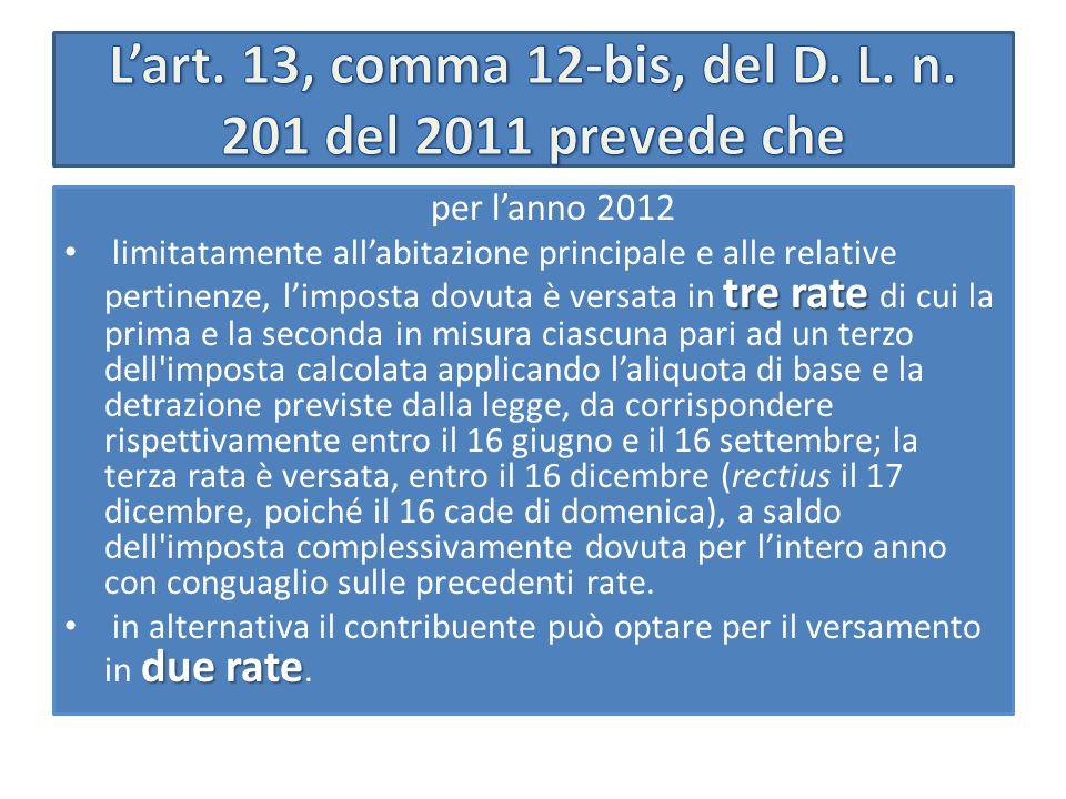 per l'anno 2012 tre rate limitatamente all'abitazione principale e alle relative pertinenze, l'imposta dovuta è versata in tre rate di cui la prima e la seconda in misura ciascuna pari ad un terzo dell imposta calcolata applicando l'aliquota di base e la detrazione previste dalla legge, da corrispondere rispettivamente entro il 16 giugno e il 16 settembre; la terza rata è versata, entro il 16 dicembre (rectius il 17 dicembre, poiché il 16 cade di domenica), a saldo dell imposta complessivamente dovuta per l'intero anno con conguaglio sulle precedenti rate.
