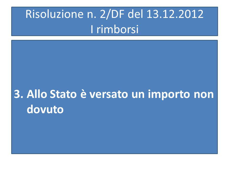Risoluzione n. 2/DF del 13.12.2012 I rimborsi 3.Allo Stato è versato un importo non dovuto