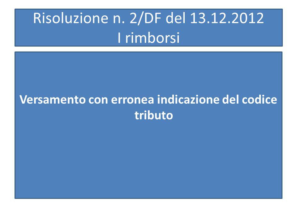 Risoluzione n. 2/DF del 13.12.2012 I rimborsi Versamento con erronea indicazione del codice tributo