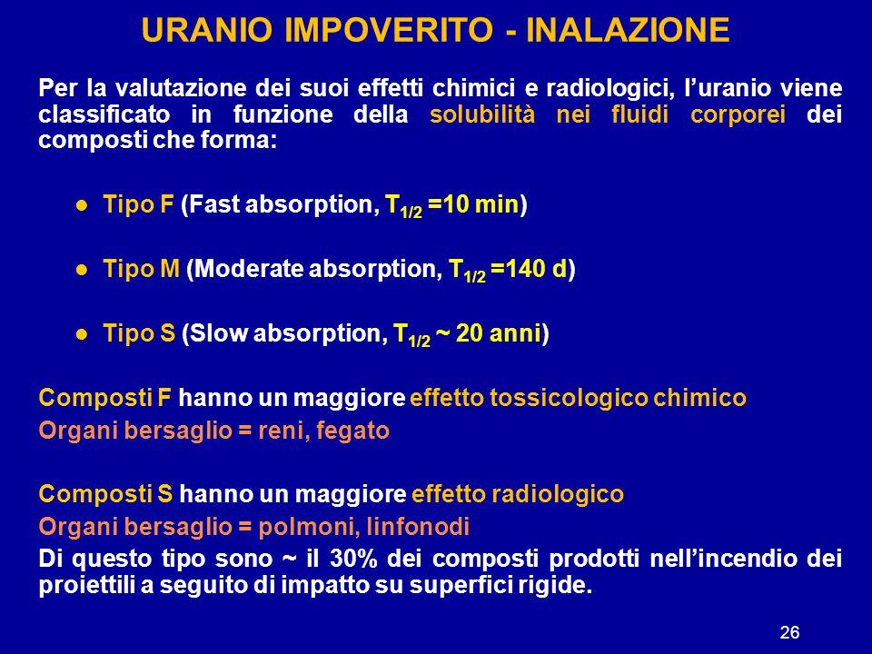 26 URANIO IMPOVERITO - INALAZIONE Per la valutazione dei suoi effetti chimici e radiologici, l'uranio viene classificato in funzione della solubilità