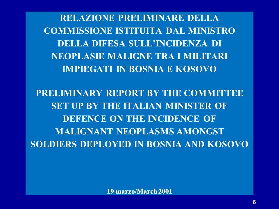 SECONDA RELAZIONE DELLA COMMISSIONE ISTITUITA DAL MINISTRO DELLA DIFESA SULL'INCIDENZA DI NEOPLASIE MALIGNE TRA I MILITARI IMPIEGATI IN BOSNIA E KOSOVO SECOND REPORT BY THE COMMITTEE SET UP BY THE ITALIAN MINISTER OF DEFENCE ON THE INCIDENCE OF MALIGNANT NEOPLASMS AMONGST SOLDIERS DEPLOYED IN BOSNIA AND KOSOVO 28 maggio/May 2001 7