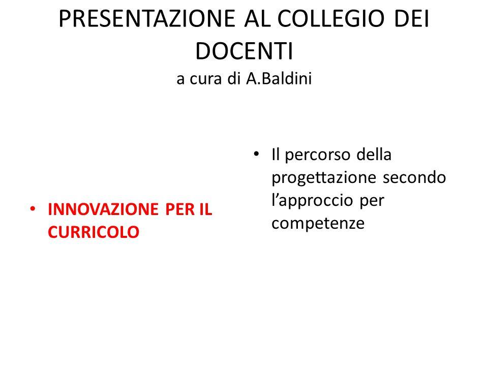 PRESENTAZIONE AL COLLEGIO DEI DOCENTI a cura di A.Baldini INNOVAZIONE PER IL CURRICOLO Il percorso della progettazione secondo l'approccio per competenze