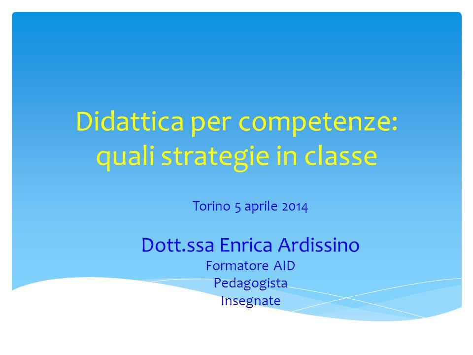 Didattica per competenze: quali strategie in classe Torino 5 aprile 2014 Dott.ssa Enrica Ardissino Formatore AID Pedagogista Insegnate