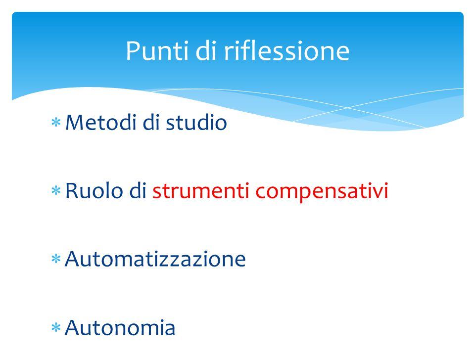  Metodi di studio  Ruolo di strumenti compensativi  Automatizzazione  Autonomia Punti di riflessione