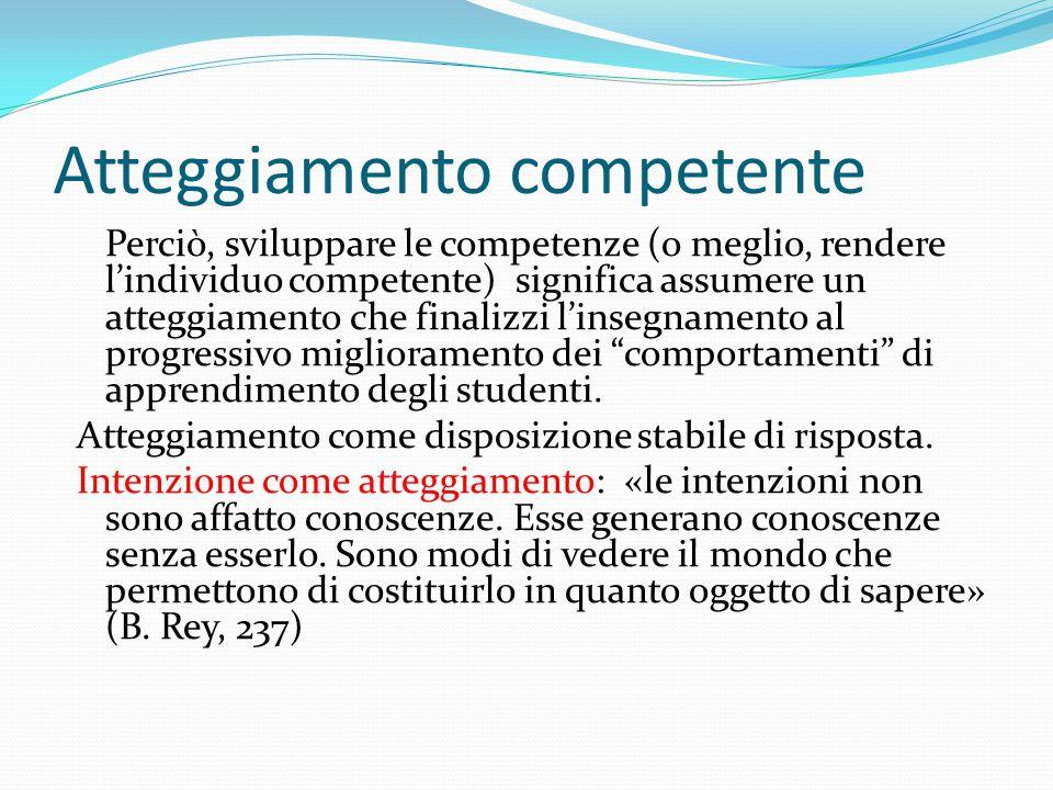 Atteggiamento competente Perciò, sviluppare le competenze (o meglio, rendere l'individuo competente) significa assumere un atteggiamento che finalizzi
