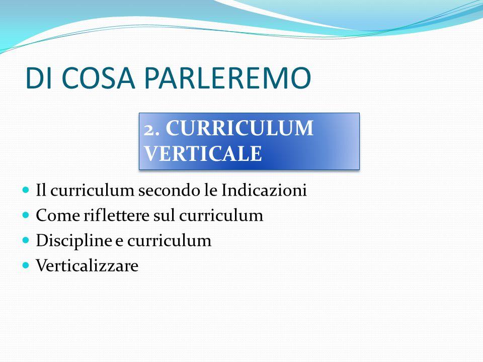 DI COSA PARLEREMO Il curriculum secondo le Indicazioni Come riflettere sul curriculum Discipline e curriculum Verticalizzare 2. CURRICULUM VERTICALE