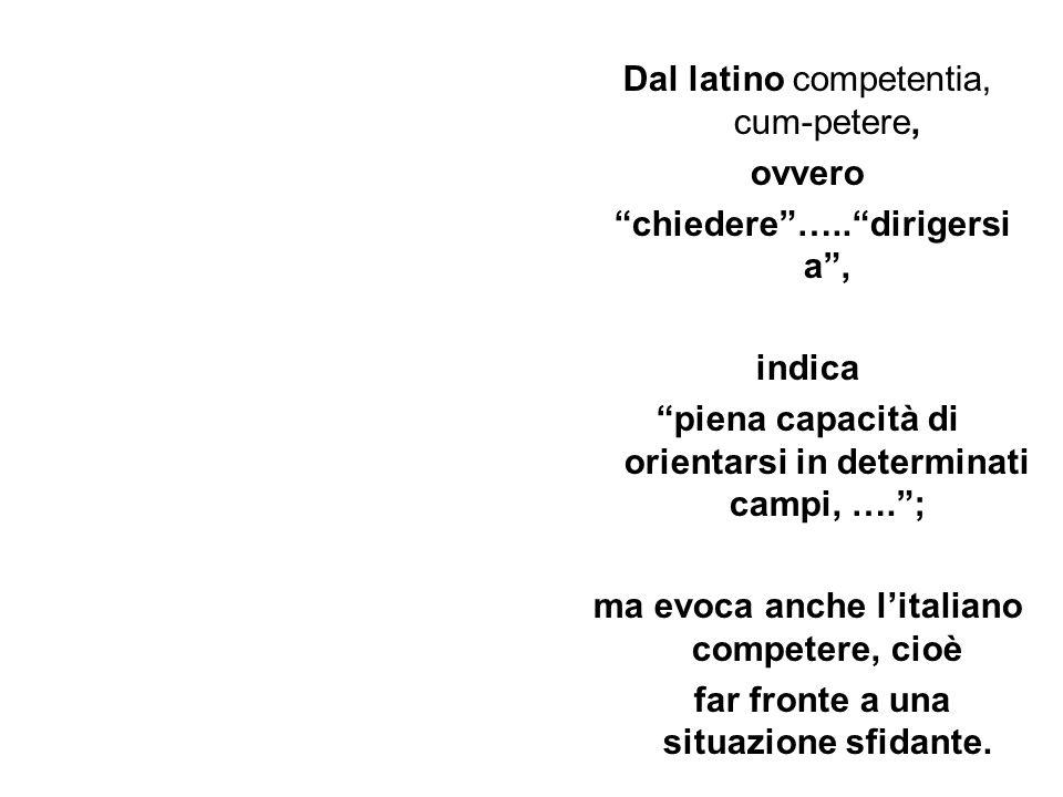 Dal latino competentia, cum-petere, ovvero chiedere ….. dirigersi a , indica piena capacità di orientarsi in determinati campi, …. ; ma evoca anche l'italiano competere, cioè far fronte a una situazione sfidante.