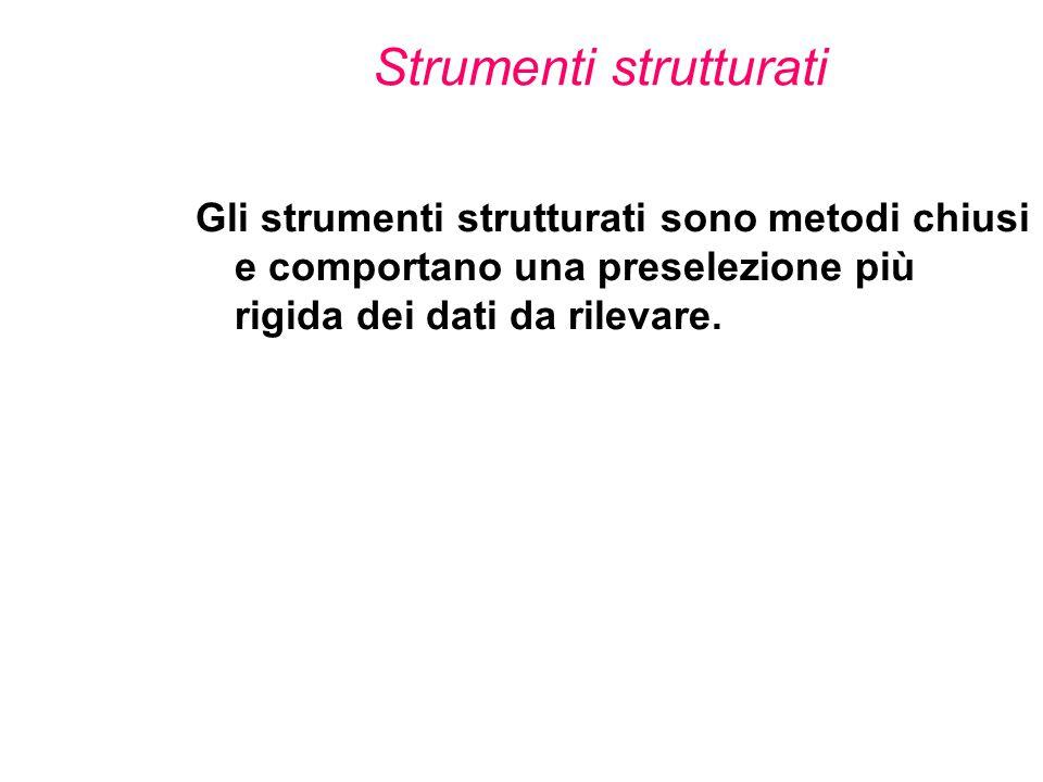Strumenti strutturati Gli strumenti strutturati sono metodi chiusi e comportano una preselezione più rigida dei dati da rilevare.