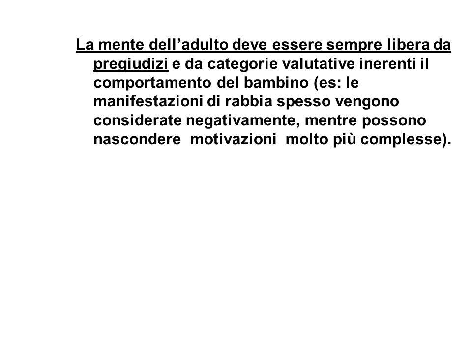 La mente dell'adulto deve essere sempre libera da pregiudizi e da categorie valutative inerenti il comportamento del bambino (es: le manifestazioni di