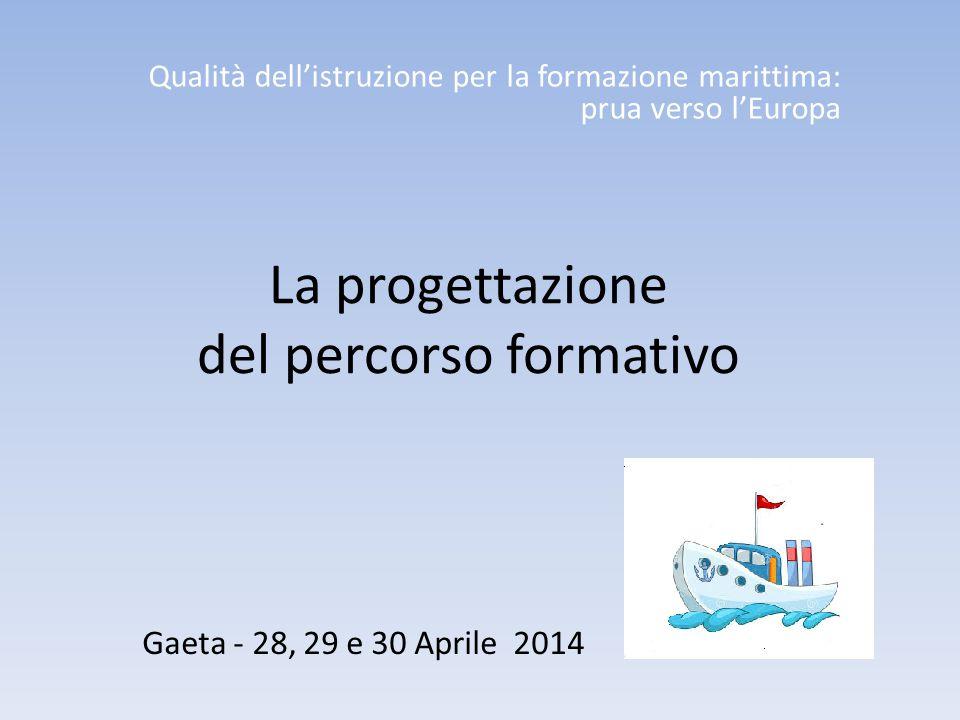 La progettazione del percorso formativo Qualità dell'istruzione per la formazione marittima: prua verso l'Europa Gaeta - 28, 29 e 30 Aprile 2014