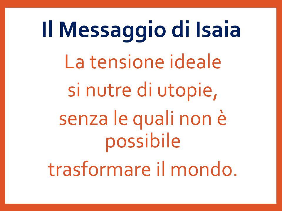 Il Messaggio di Isaia La tensione ideale si nutre di utopie, senza le quali non è possibile trasformare il mondo.