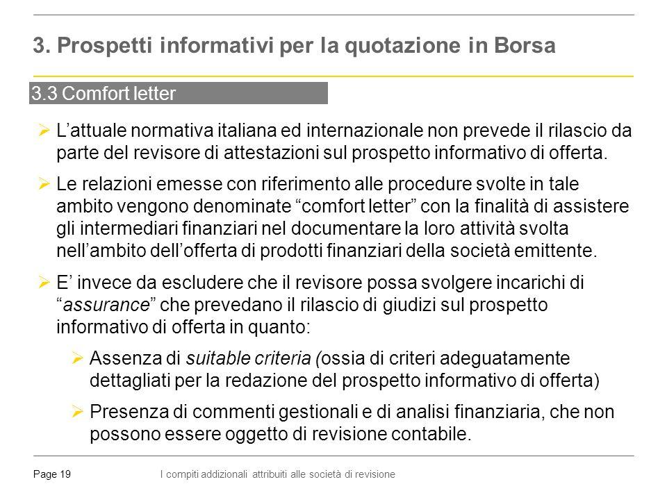 I compiti addizionali attribuiti alle società di revisionePage 19 3.3 Comfort letter  L'attuale normativa italiana ed internazionale non prevede il rilascio da parte del revisore di attestazioni sul prospetto informativo di offerta.