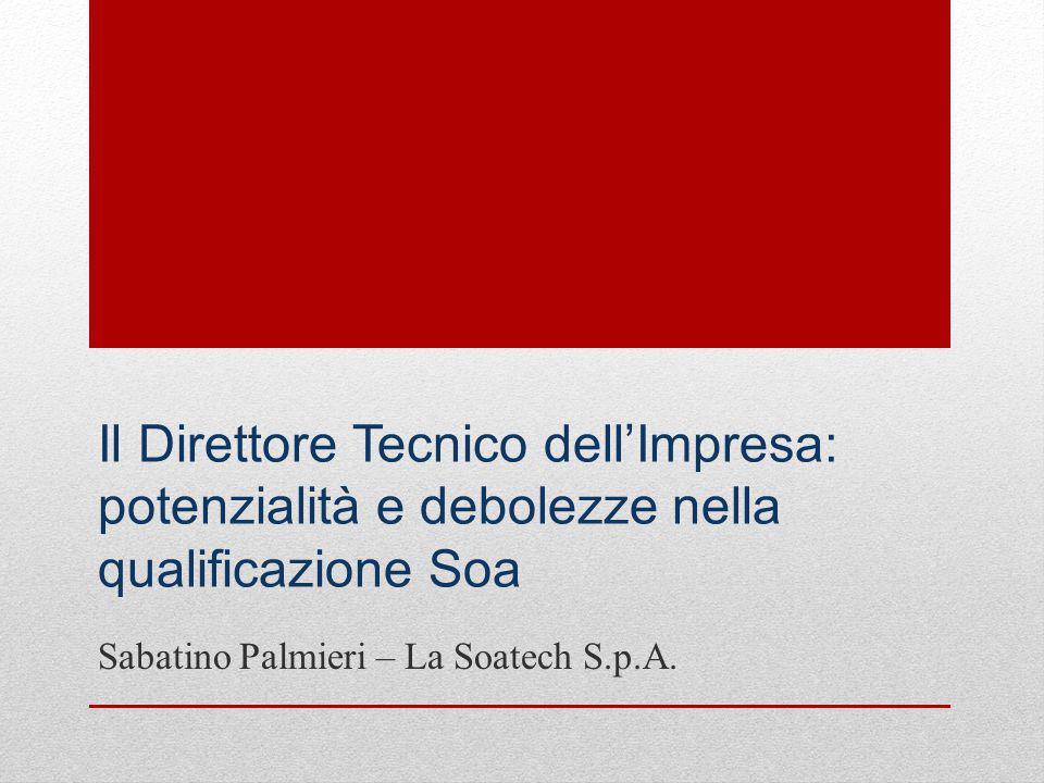 Il Direttore Tecnico dell'Impresa: potenzialità e debolezze nella qualificazione Soa Sabatino Palmieri – La Soatech S.p.A.