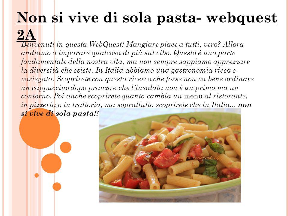 Non si vive di sola pasta- webquest 2A Benvenuti in questa WebQuest! Mangiare piace a tutti, vero? Allora andiamo a imparare qualcosa di più sul cibo.