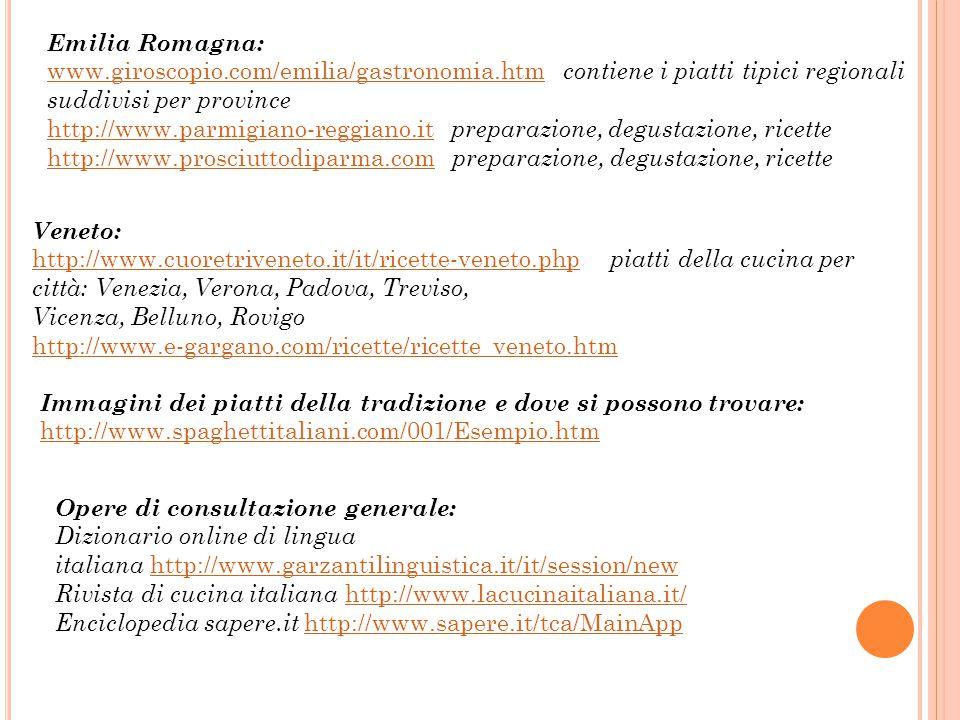 Emilia Romagna: www.giroscopio.com/emilia/gastronomia.htmwww.giroscopio.com/emilia/gastronomia.htm contiene i piatti tipici regionali suddivisi per province http://www.parmigiano-reggiano.ithttp://www.parmigiano-reggiano.it preparazione, degustazione, ricette http://www.prosciuttodiparma.comhttp://www.prosciuttodiparma.com preparazione, degustazione, ricette Veneto: http://www.cuoretriveneto.it/it/ricette-veneto.phphttp://www.cuoretriveneto.it/it/ricette-veneto.php piatti della cucina per città: Venezia, Verona, Padova, Treviso, Vicenza, Belluno, Rovigo http://www.e-gargano.com/ricette/ricette_veneto.htm Immagini dei piatti della tradizione e dove si possono trovare: http://www.spaghettitaliani.com/001/Esempio.htm Opere di consultazione generale: Dizionario online di lingua italiana http://www.garzantilinguistica.it/it/session/newhttp://www.garzantilinguistica.it/it/session/new Rivista di cucina italiana http://www.lacucinaitaliana.it/ http://www.lacucinaitaliana.it/ Enciclopedia sapere.it http://www.sapere.it/tca/MainApp http://www.sapere.it/tca/MainApp