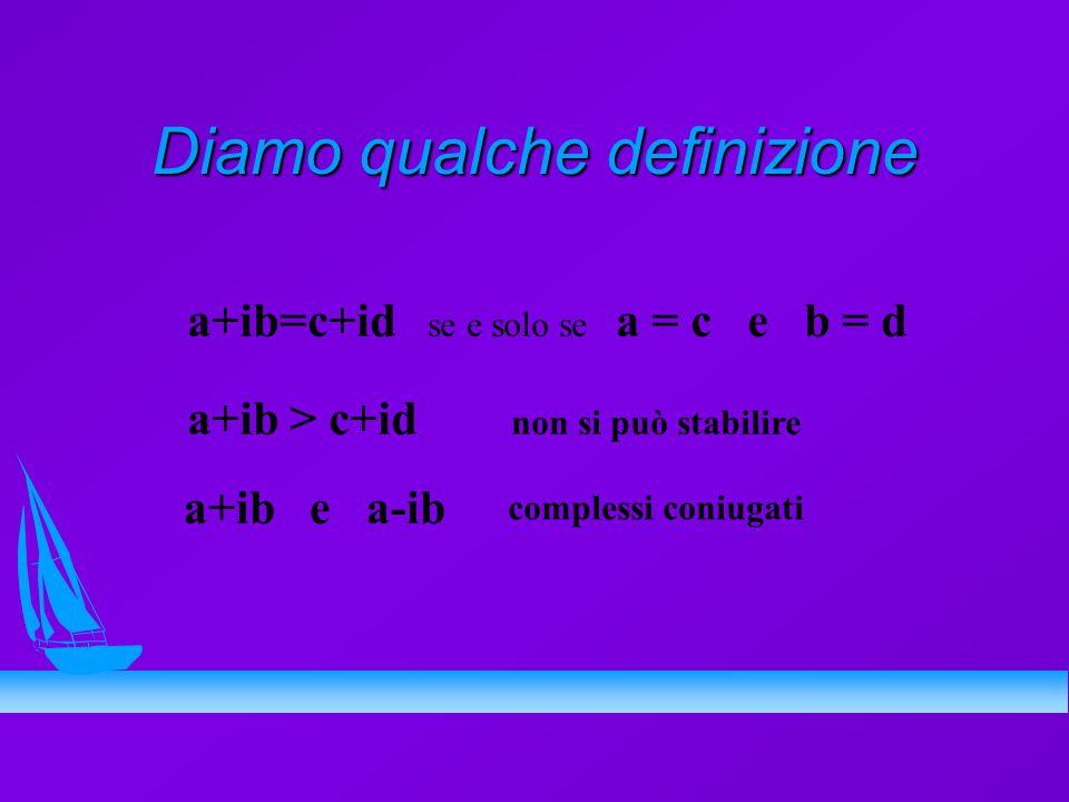 Diamo qualche definizione a+ib=c+id se e solo se a = c e b = d a+ib > c+id non si può stabilire a+ib e a-ib complessi coniugati