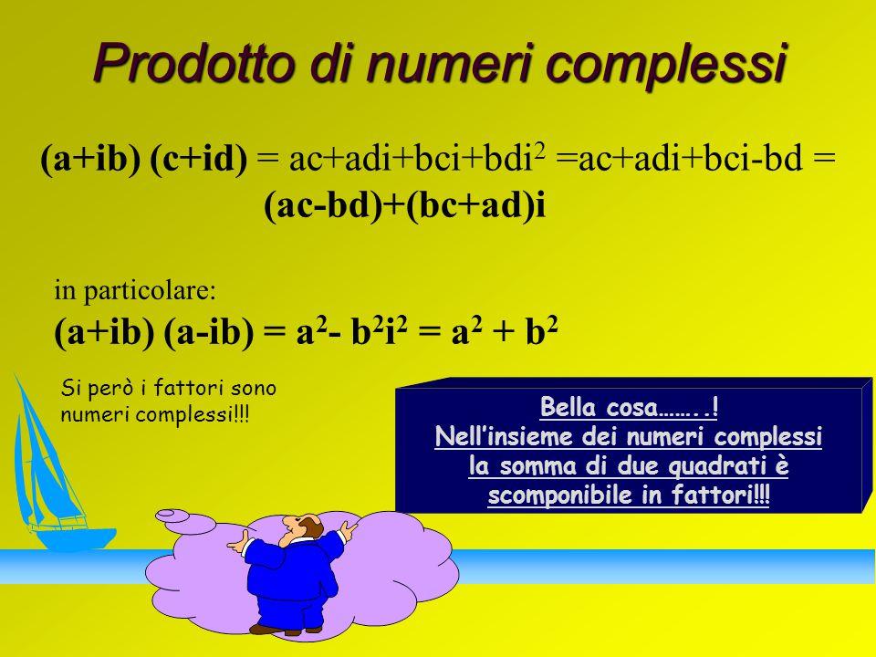 Prodotto di numeri complessi (a+ib) (c+id) = ac+adi+bci+bdi 2 =ac+adi+bci-bd = (ac-bd)+(bc+ad)i in particolare: (a+ib) (a-ib) = a 2 - b 2 i 2 = a 2 + b 2 Bella cosa……...