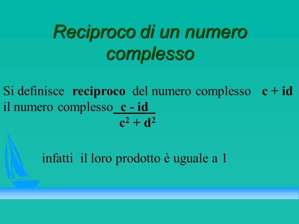 Reciproco di un numero complesso Si definisce reciproco del numero complesso c + id il numero complesso c - id_ c 2 + d 2 infatti il loro prodotto è uguale a 1