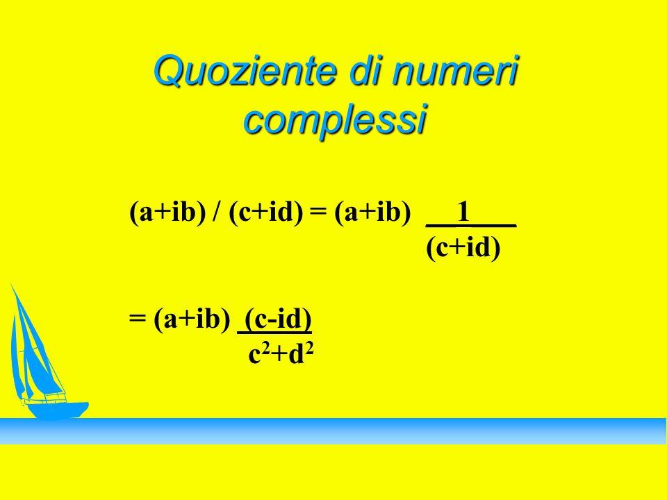 Quoziente di numeri complessi (a+ib) / (c+id) = (a+ib) __1___ (c+id) = (a+ib) (c-id) c 2 +d 2