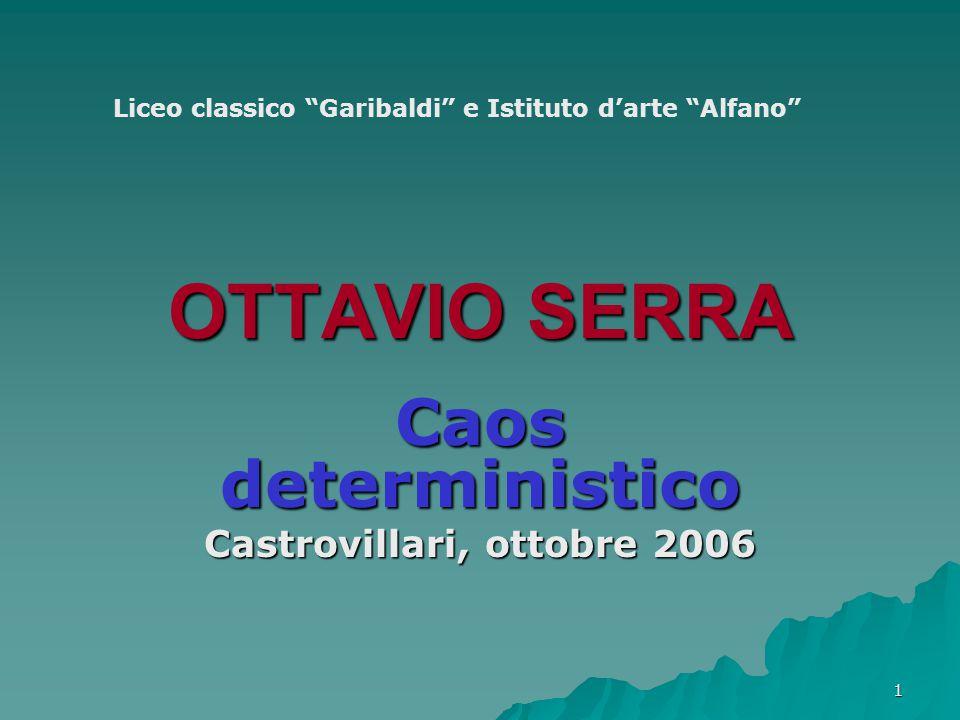 1 OTTAVIO SERRA Caos deterministico Castrovillari, ottobre 2006 Liceo classico Garibaldi e Istituto d'arte Alfano