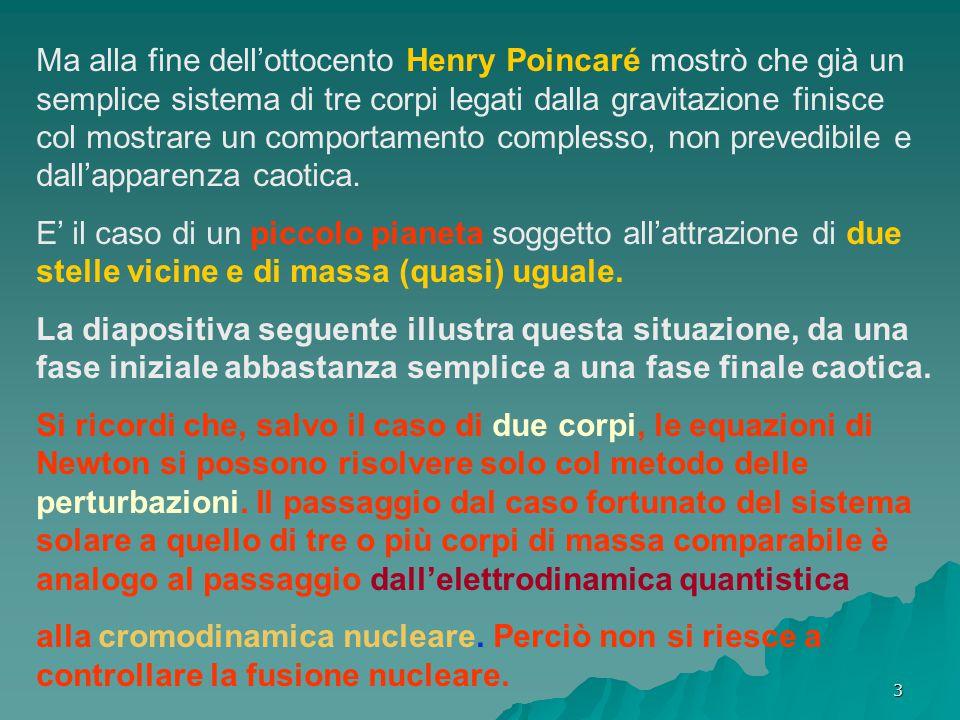 3 Ma alla fine dell'ottocento Henry Poincaré mostrò che già un semplice sistema di tre corpi legati dalla gravitazione finisce col mostrare un comportamento complesso, non prevedibile e dall'apparenza caotica.