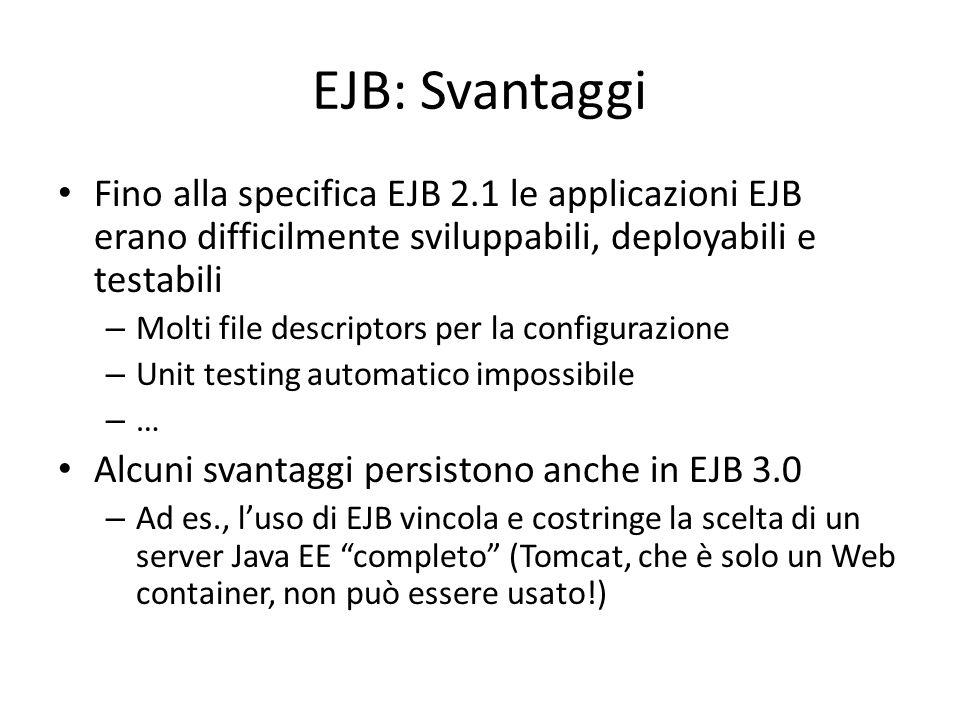 EJB: Svantaggi Fino alla specifica EJB 2.1 le applicazioni EJB erano difficilmente sviluppabili, deployabili e testabili – Molti file descriptors per